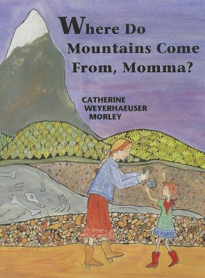 Where Do Mountains Come From, Momma? By Morley, Cathy Weyerhaeuser